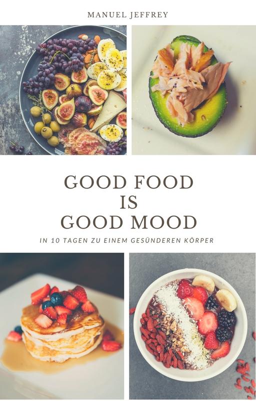 Good Food is Good Mood - in 10 Tagen zu einem gesünderen Körper